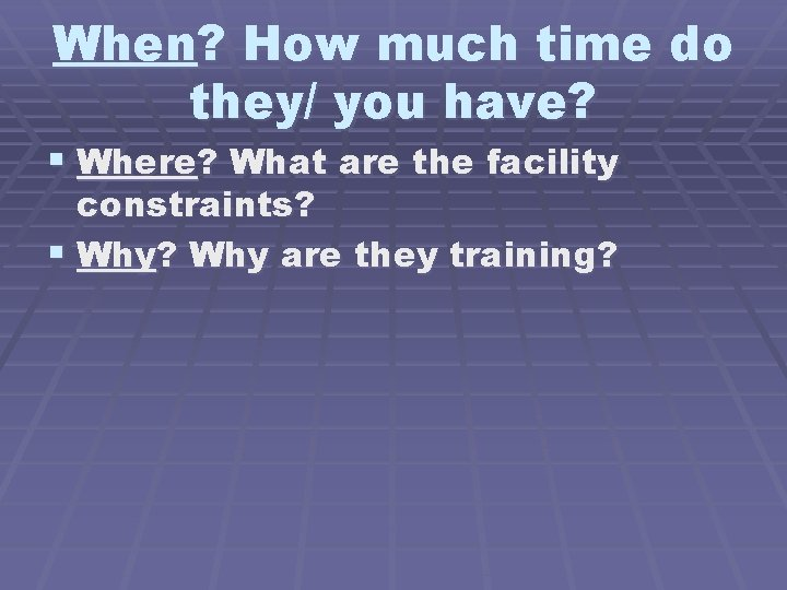 When? How much time do they/ you have? § Where? What are the facility