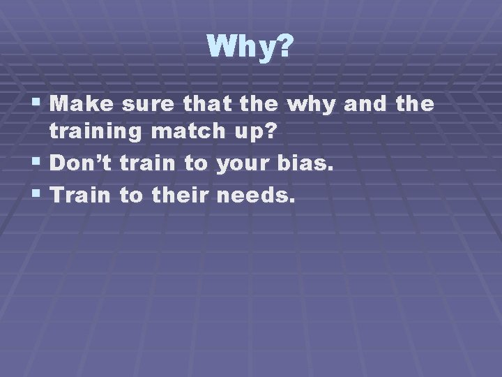 Why? § Make sure that the why and the training match up? § Don't