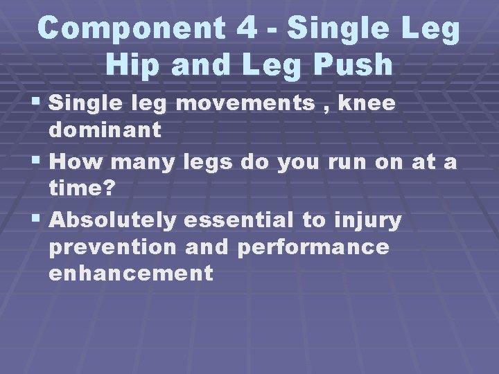 Component 4 - Single Leg Hip and Leg Push § Single leg movements ,