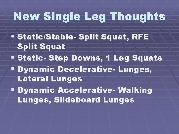 New Single Leg Thoughts § Static/Stable- Split Squat, RFE Split Squat § Static- Step