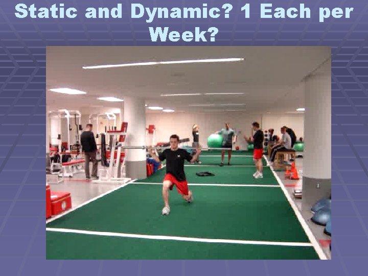 Static and Dynamic? 1 Each per Week?
