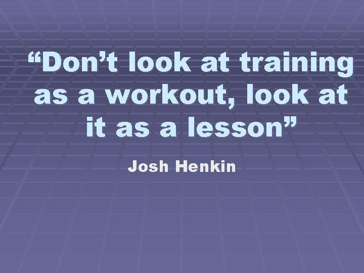 """""""Don't look at training as a workout, look at it as a lesson"""" Josh"""
