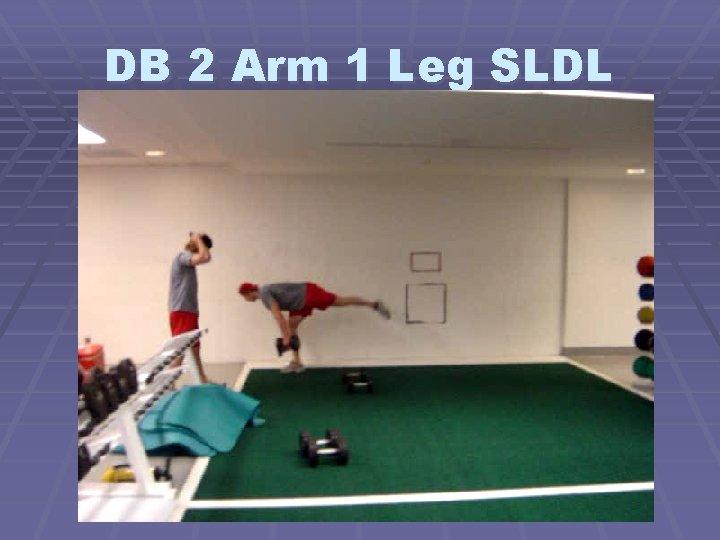 DB 2 Arm 1 Leg SLDL