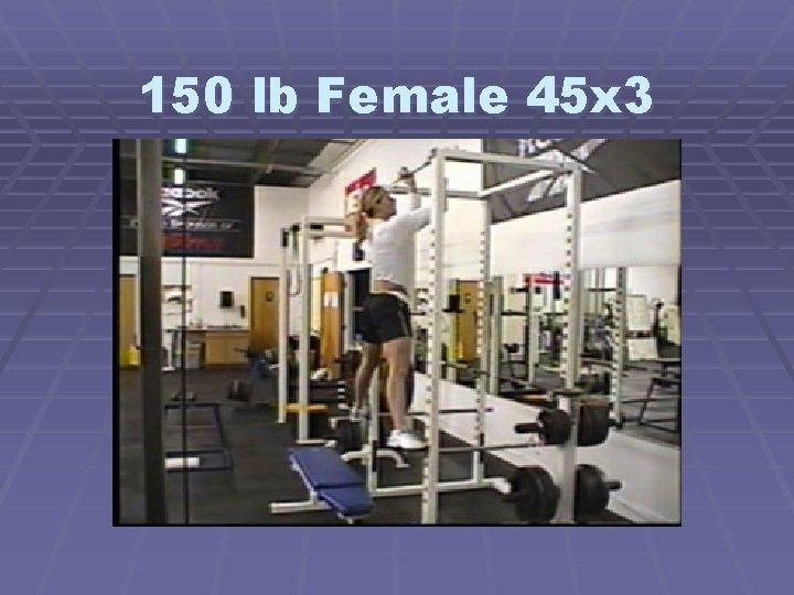 150 lb Female 45 x 3