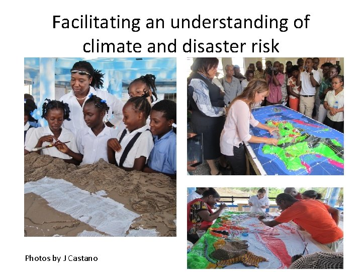 Facilitating an understanding of climate and disaster risk Photos by J Castano