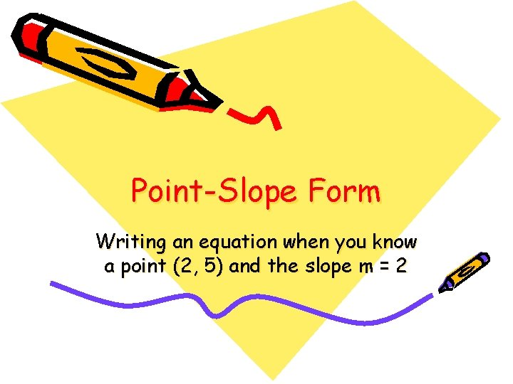 Point-Slope Form Writing an equation when you know a point (2, 5) and the