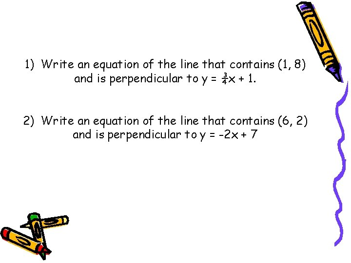 1) Write an equation of the line that contains (1, 8) and is perpendicular