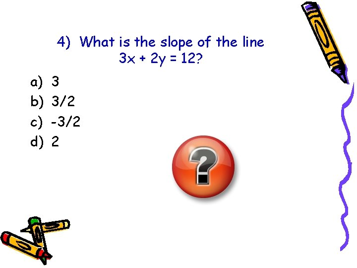 4) What is the slope of the line 3 x + 2 y =