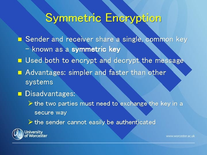 Symmetric Encryption n n Sender and receiver share a single, common key – known
