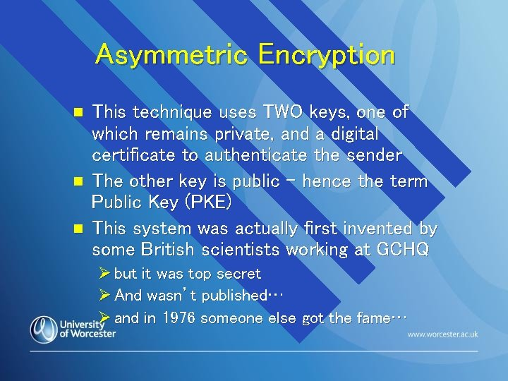 Asymmetric Encryption n This technique uses TWO keys, one of which remains private, and