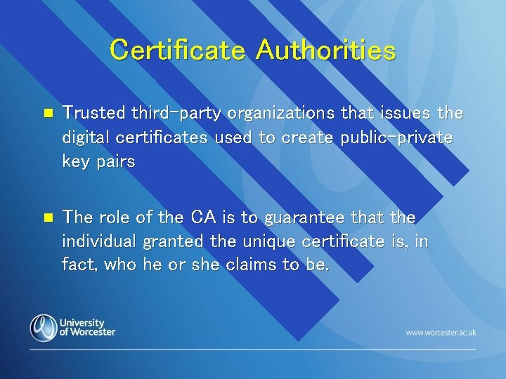 Certificate Authorities n Trusted third-party organizations that issues the digital certificates used to create