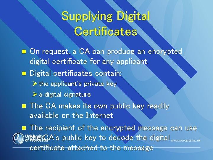 Supplying Digital Certificates n n On request, a CA can produce an encrypted digital