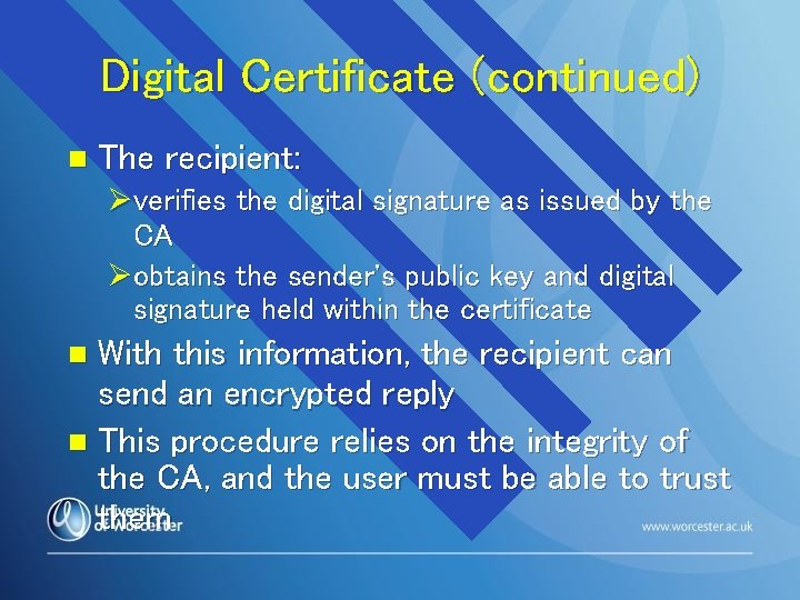 Digital Certificate (continued) n The recipient: Øverifies the digital signature as issued by the