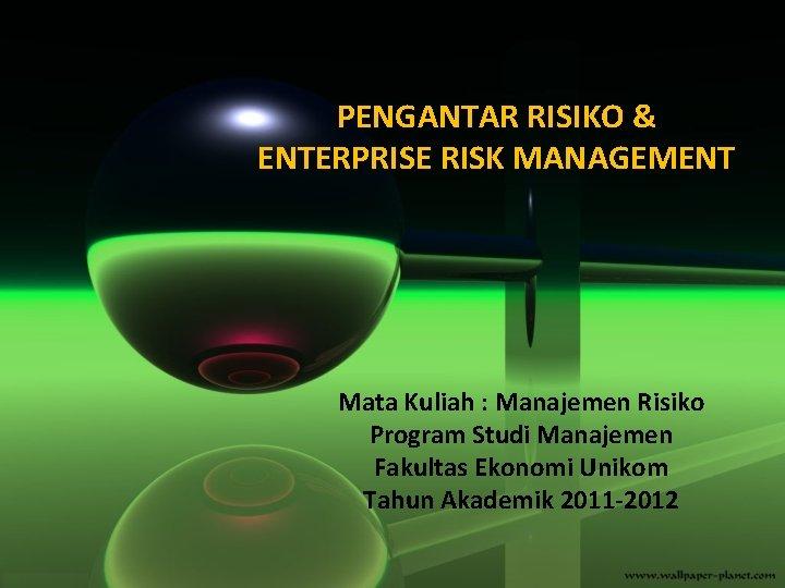 PENGANTAR RISIKO & ENTERPRISE RISK MANAGEMENT Mata Kuliah : Manajemen Risiko Program Studi Manajemen