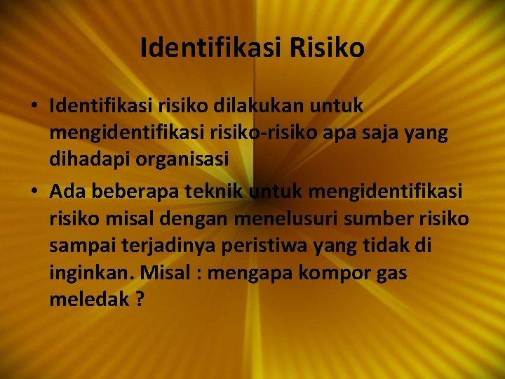 Identifikasi Risiko • Identifikasi risiko dilakukan untuk mengidentifikasi risiko-risiko apa saja yang dihadapi organisasi