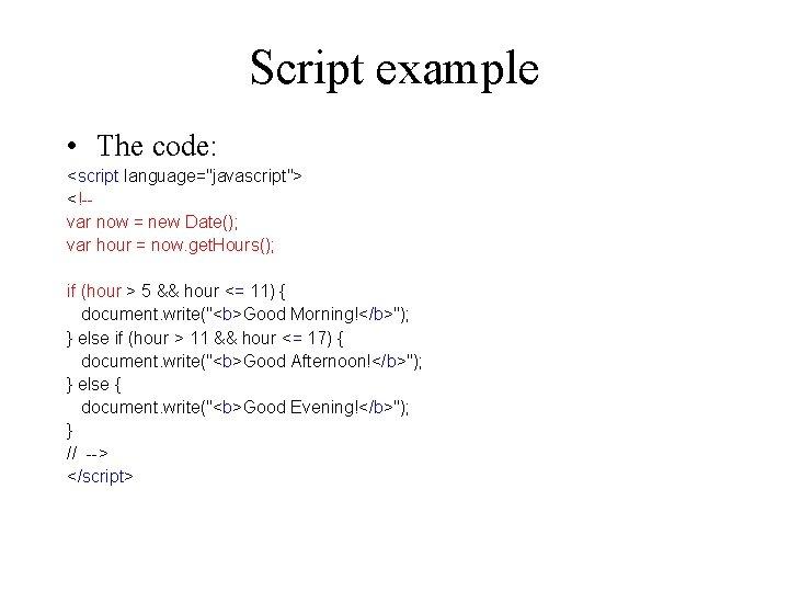 "Script example • The code: <script language=""javascript""> <!-var now = new Date(); var hour"