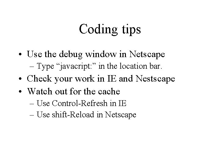 """Coding tips • Use the debug window in Netscape – Type """"javacript: """" in"""