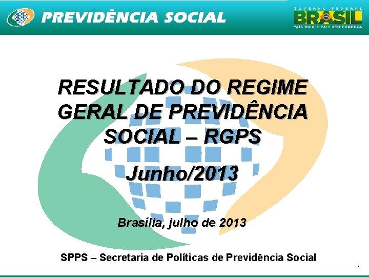 RESULTADO DO REGIME GERAL DE PREVIDÊNCIA SOCIAL – RGPS Junho/2013 Brasília, julho de 2013