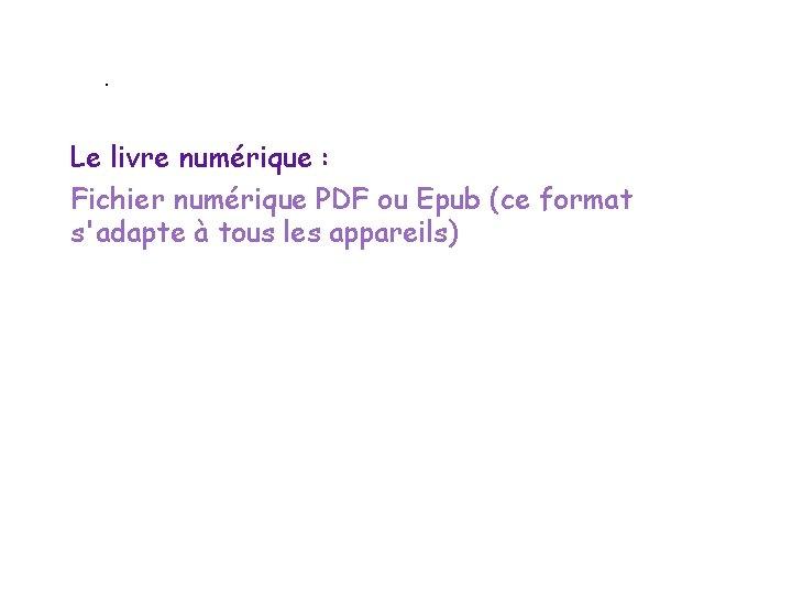 . Le livre numérique : Fichier numérique PDF ou Epub (ce format s'adapte à