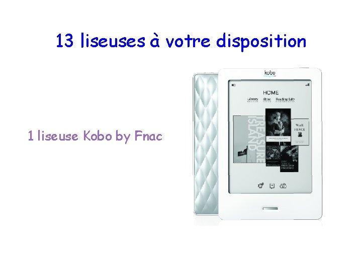 13 liseuses à votre disposition 1 liseuse Kobo by Fnac