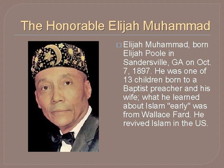 The Honorable Elijah Muhammad � Elijah Muhammad, born Elijah Poole in Sandersville, GA on