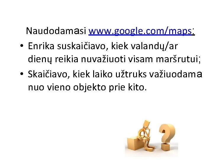Naudodamasi www. google. com/maps: • Enrika suskaičiavo, kiek valandų/ar dienų reikia nuvažiuoti visam maršrutui;