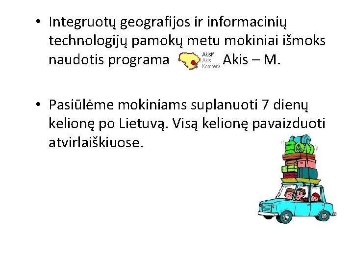 • Integruotų geografijos ir informacinių technologijų pamokų metu mokiniai išmoks naudotis programa Akis