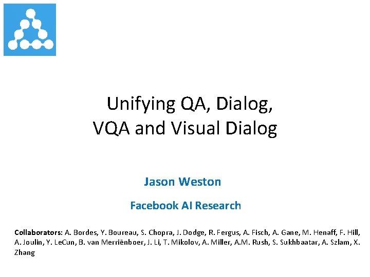 Unifying QA, Dialog, VQA and Visual Dialog Jason Weston Facebook AI Research Collaborators: