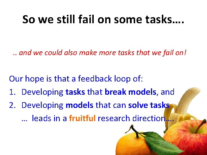 So we still fail on some tasks…. . . and we could also make