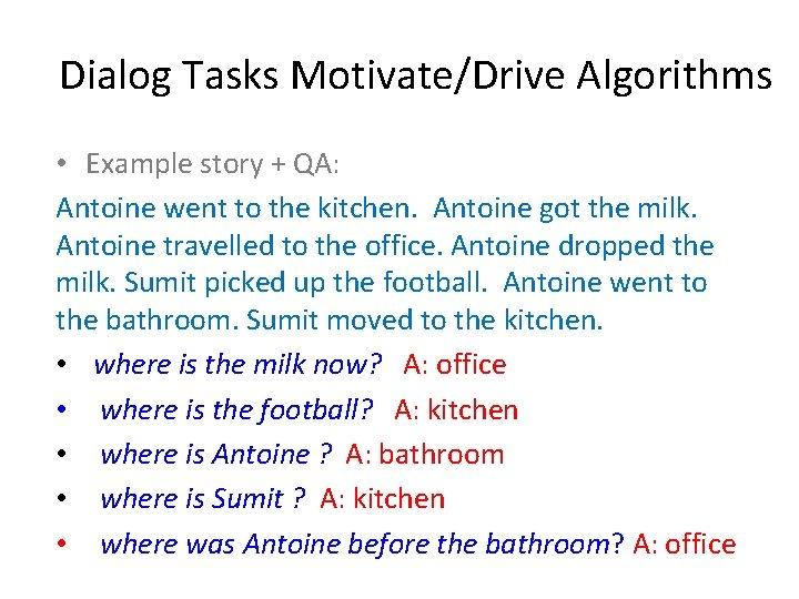 Dialog Tasks Motivate/Drive Algorithms • Example story + QA: Antoine went to the kitchen.