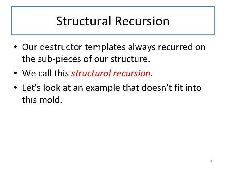 Structural Recursion • Our destructor templates always recurred on the sub-pieces of our structure.