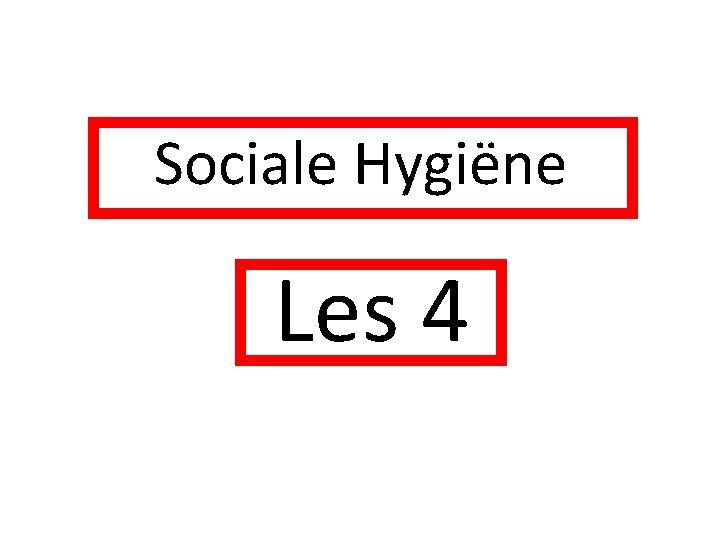 Sociale Hygiëne Les 4