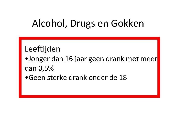 Alcohol, Drugs en Gokken Leeftijden • Jonger dan 16 jaar geen drank met meer