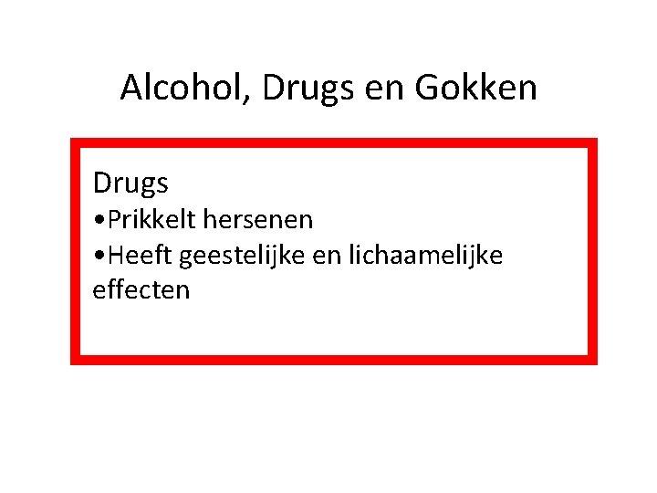 Alcohol, Drugs en Gokken Drugs • Prikkelt hersenen • Heeft geestelijke en lichaamelijke effecten