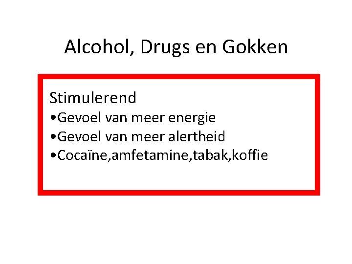Alcohol, Drugs en Gokken Stimulerend • Gevoel van meer energie • Gevoel van meer