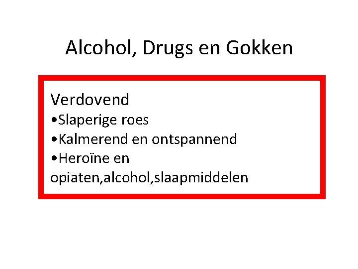 Alcohol, Drugs en Gokken Verdovend • Slaperige roes • Kalmerend en ontspannend • Heroïne