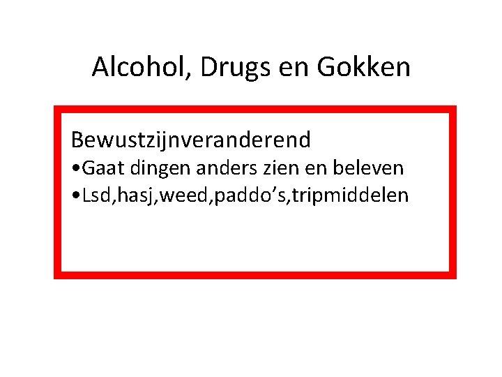 Alcohol, Drugs en Gokken Bewustzijnveranderend • Gaat dingen anders zien en beleven • Lsd,