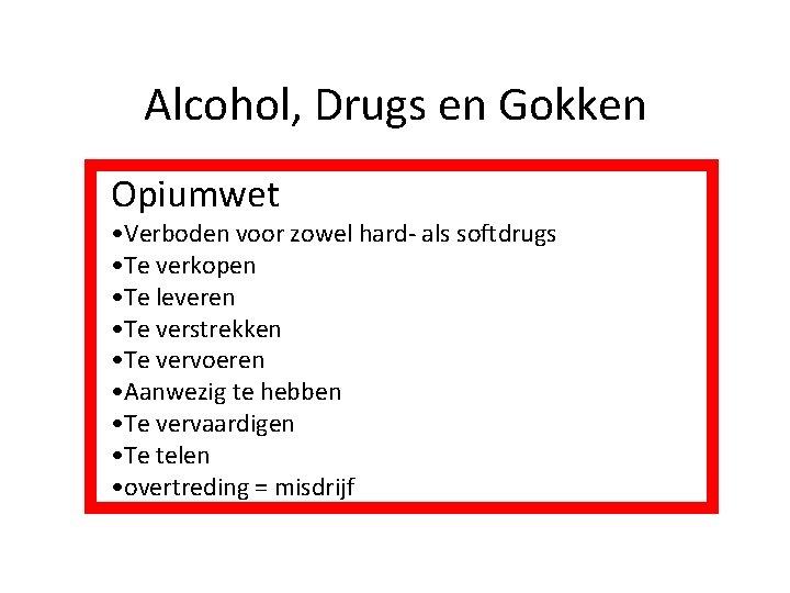 Alcohol, Drugs en Gokken Opiumwet • Verboden voor zowel hard- als softdrugs • Te
