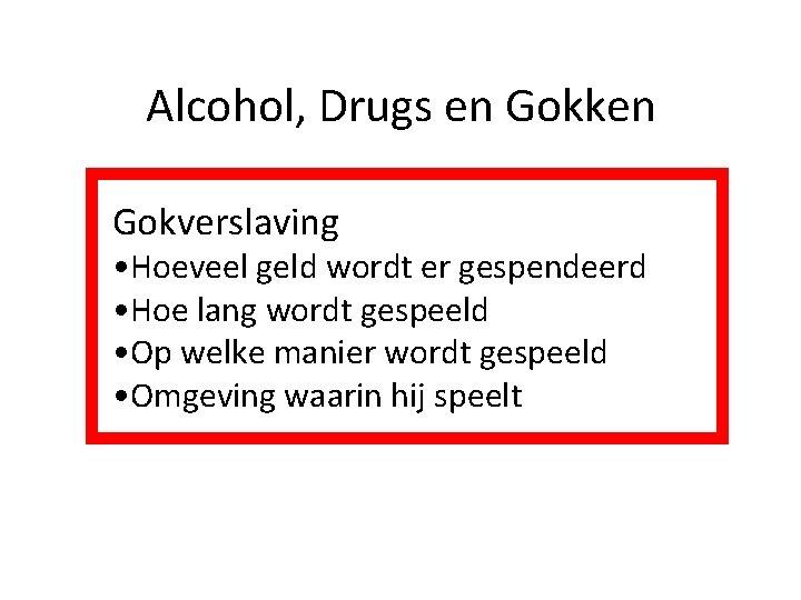 Alcohol, Drugs en Gokken Gokverslaving • Hoeveel geld wordt er gespendeerd • Hoe lang