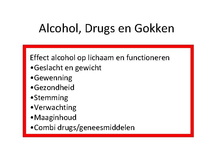 Alcohol, Drugs en Gokken Effect alcohol op lichaam en functioneren • Geslacht en gewicht