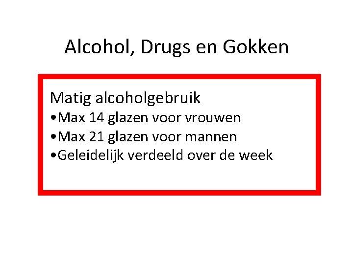 Alcohol, Drugs en Gokken Matig alcoholgebruik • Max 14 glazen voor vrouwen • Max