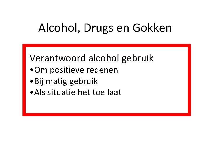 Alcohol, Drugs en Gokken Verantwoord alcohol gebruik • Om positieve redenen • Bij matig