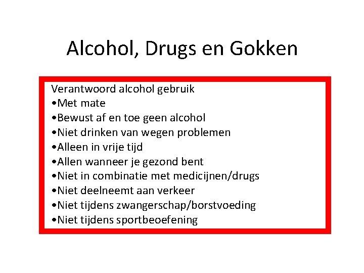 Alcohol, Drugs en Gokken Verantwoord alcohol gebruik • Met mate • Bewust af en