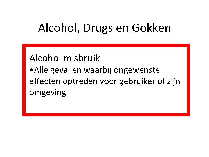 Alcohol, Drugs en Gokken Alcohol misbruik • Alle gevallen waarbij ongewenste effecten optreden voor