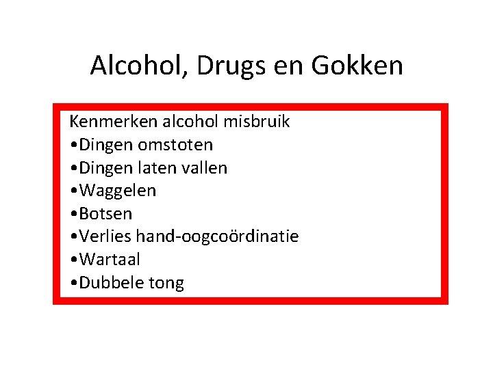 Alcohol, Drugs en Gokken Kenmerken alcohol misbruik • Dingen omstoten • Dingen laten vallen