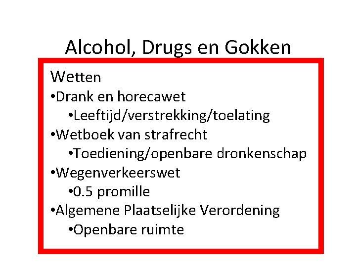 Alcohol, Drugs en Gokken Wetten • Drank en horecawet • Leeftijd/verstrekking/toelating • Wetboek van