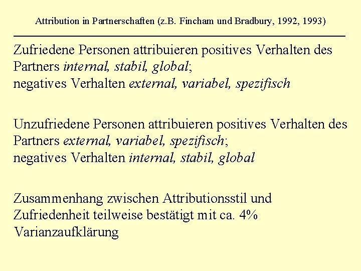 Attribution in Partnerschaften (z. B. Fincham und Bradbury, 1992, 1993) Zufriedene Personen attribuieren positives