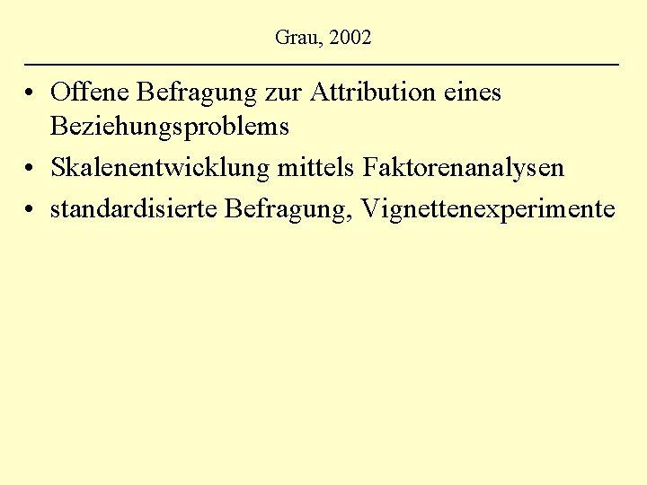 Grau, 2002 • Offene Befragung zur Attribution eines Beziehungsproblems • Skalenentwicklung mittels Faktorenanalysen •