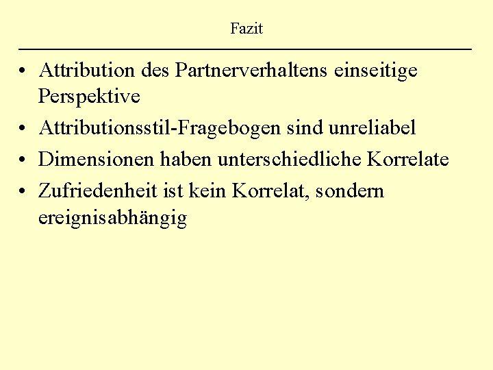 Fazit • Attribution des Partnerverhaltens einseitige Perspektive • Attributionsstil-Fragebogen sind unreliabel • Dimensionen haben