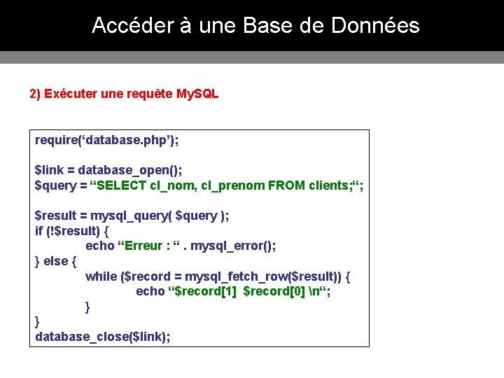 Accéder à une Base de Données 2) Exécuter une requête My. SQL require('database. php');